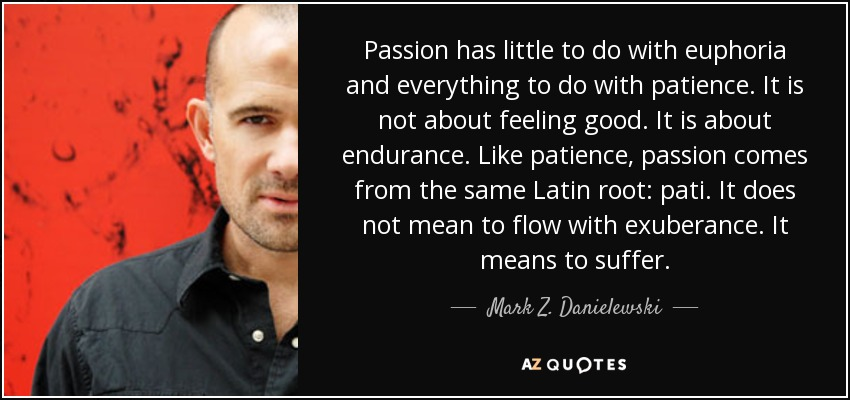 Passion has little to do with euphoria and everything to do with patience. It is not about feeling good. It is about endurance. Like patience, passion comes from the same Latin root: pati. It does not mean to flow with exuberance. It means to suffer. - Mark Z. Danielewski