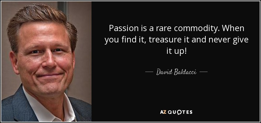 Passion is a rare commodity. When you find it, treasure it and never give it up! - David Baldacci