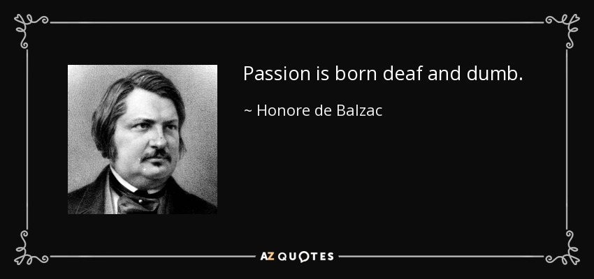 Passion is born deaf and dumb. - Honore de Balzac