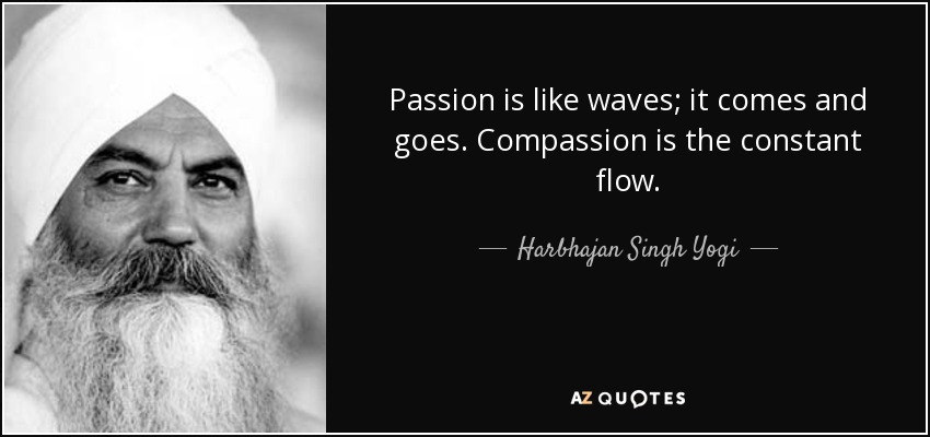 Passion is like waves; it comes and goes. Compassion is the constant flow. - Harbhajan Singh Yogi