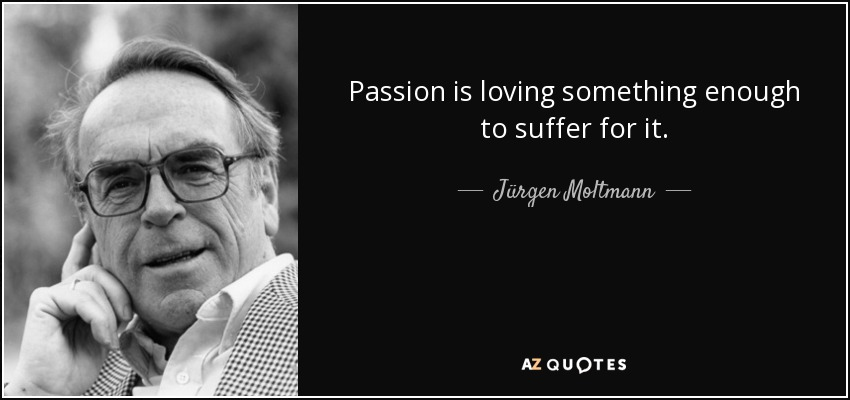 Passion is loving something enough to suffer for it. - Jürgen Moltmann