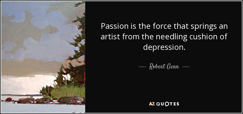 Passion is the force that springs an artist from the needling cushion of depression. - Robert Genn