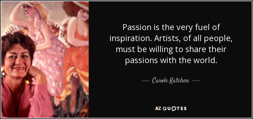Passion is the very fuel of inspiration. Artists, of all people, must be willing to share their passions with the world. - Carole Katchen