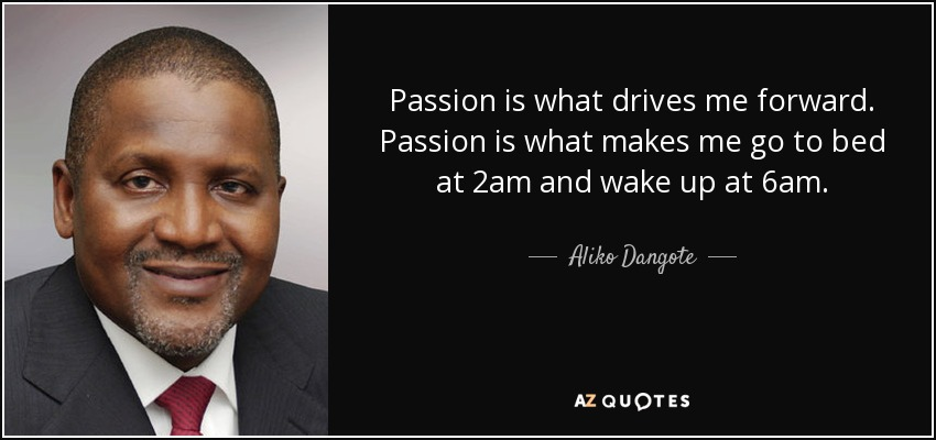 Passion is what drives me forward. Passion is what makes me go to bed at 2am and wake up at 6am. - Aliko Dangote