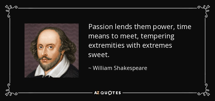 Passion lends them power, time means to meet, tempering extremities with extremes sweet. - William Shakespeare