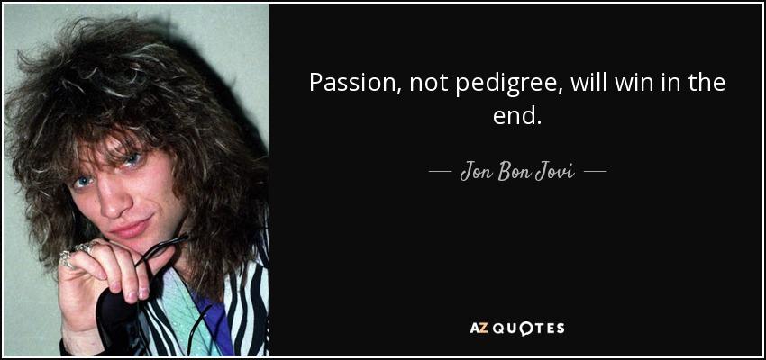 Passion, not pedigree, will win in the end. - Jon Bon Jovi