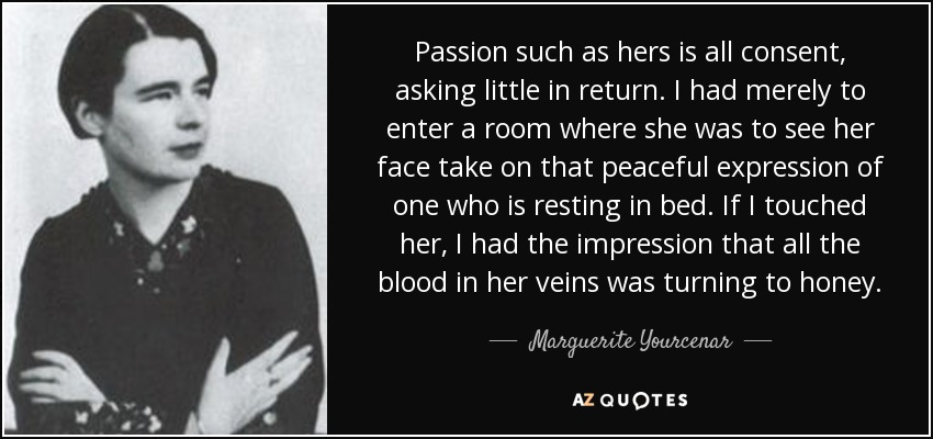 Passion such as hers is all consent, asking little in return. I had merely to enter a room where she was to see her face take on that peaceful expression of one who is resting in bed. If I touched her, I had the impression that all the blood in her veins was turning to honey. - Marguerite Yourcenar