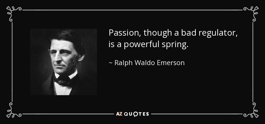 Passion, though a bad regulator, is a powerful spring. - Ralph Waldo Emerson