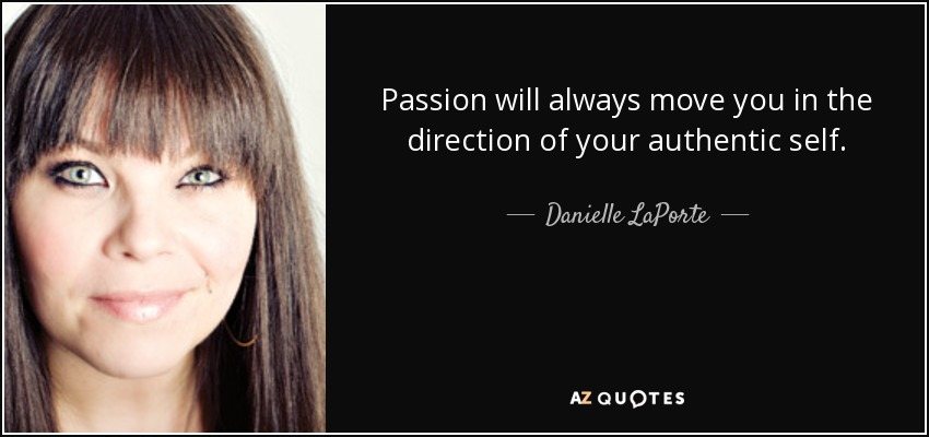 Passion will always move you in the direction of your authentic self. - Danielle LaPorte