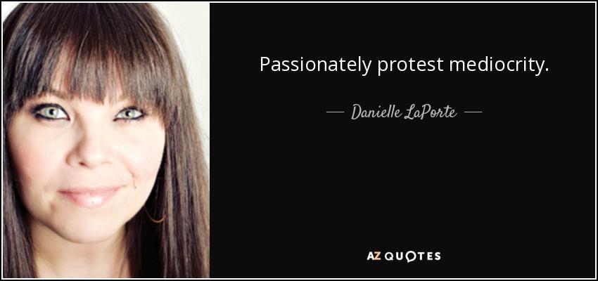 Passionately protest mediocrity. - Danielle LaPorte