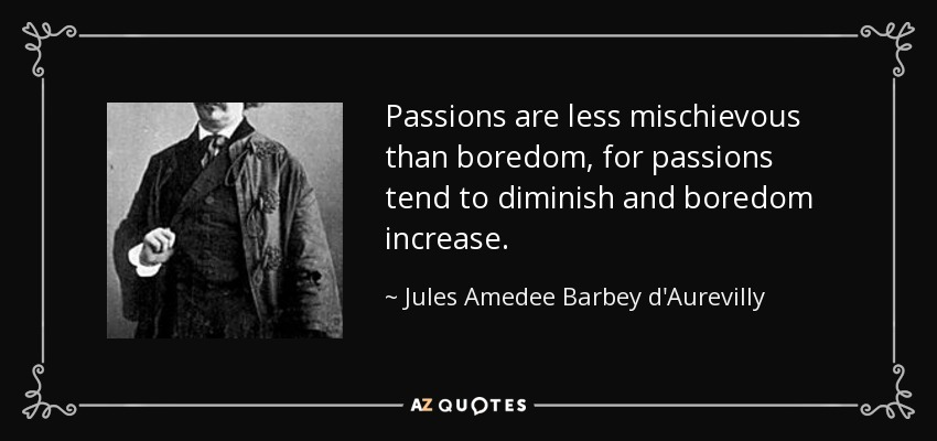 Passions are less mischievous than boredom, for passions tend to diminish and boredom increase. - Jules Amedee Barbey d'Aurevilly