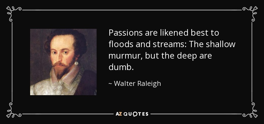 Passions are likened best to floods and streams: The shallow murmur, but the deep are dumb. - Walter Raleigh