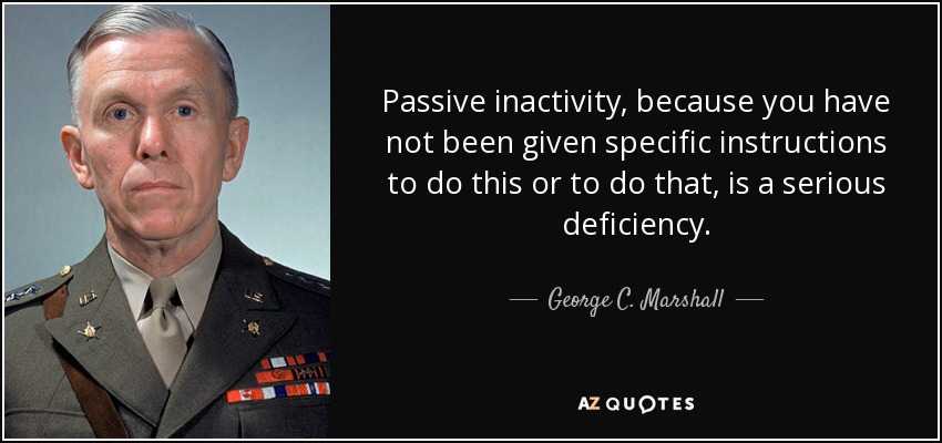 Passive inactivity, because you have not been given specific instructions to do this or to do that, is a serious deficiency. - George C. Marshall