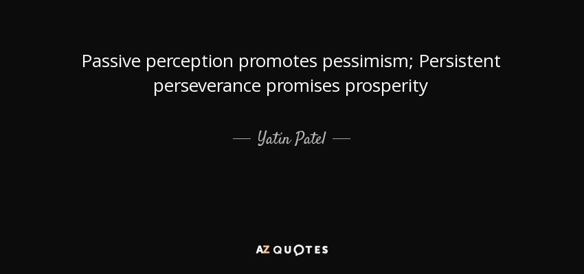 Passive perception promotes pessimism; Persistent perseverance promises prosperity - Yatin Patel