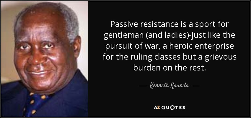 Passive resistance is a sport for gentleman (and ladies)-just like the pursuit of war, a heroic enterprise for the ruling classes but a grievous burden on the rest. - Kenneth Kaunda