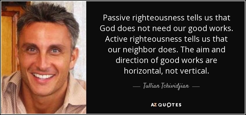 Passive righteousness tells us that God does not need our good works. Active righteousness tells us that our neighbor does. The aim and direction of good works are horizontal, not vertical. - Tullian Tchividjian