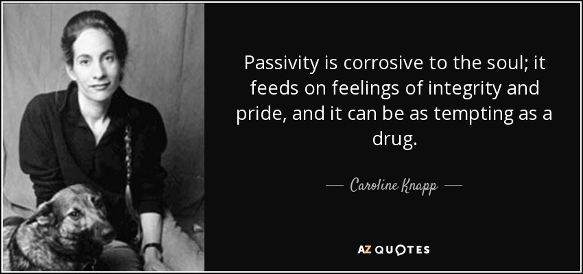 Passivity is corrosive to the soul; it feeds on feelings of integrity and pride, and it can be as tempting as a drug. - Caroline Knapp