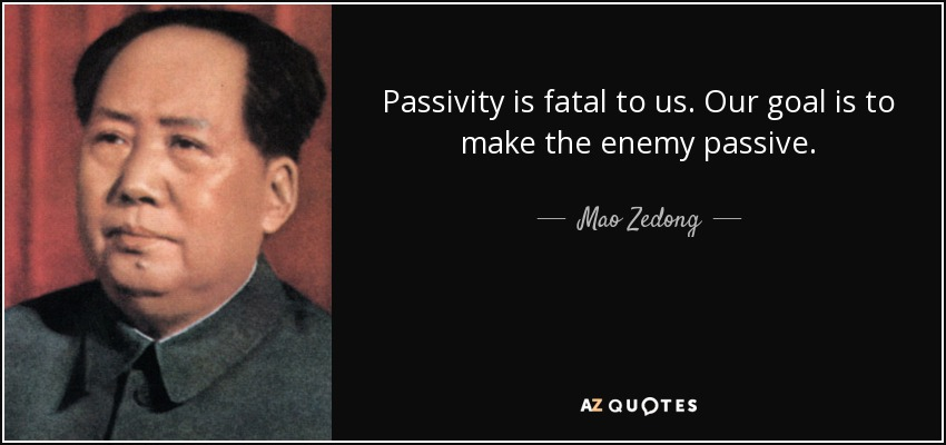 Passivity is fatal to us. Our goal is to make the enemy passive. - Mao Zedong