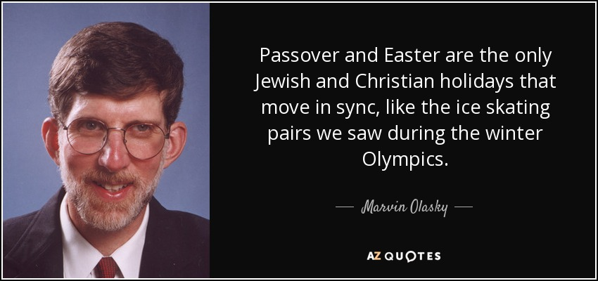 Passover and Easter are the only Jewish and Christian holidays that move in sync, like the ice skating pairs we saw during the winter Olympics. - Marvin Olasky