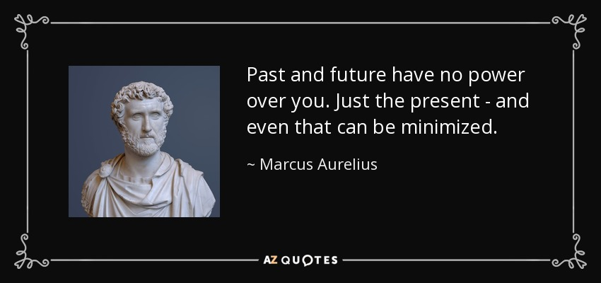 Marcus Aurelius Quote Past And Future Have No Power Over You Just
