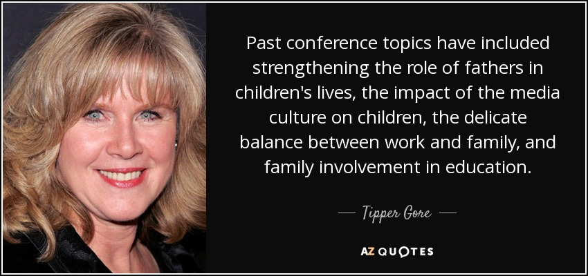 Past conference topics have included strengthening the role of fathers in children's lives, the impact of the media culture on children, the delicate balance between work and family, and family involvement in education. - Tipper Gore