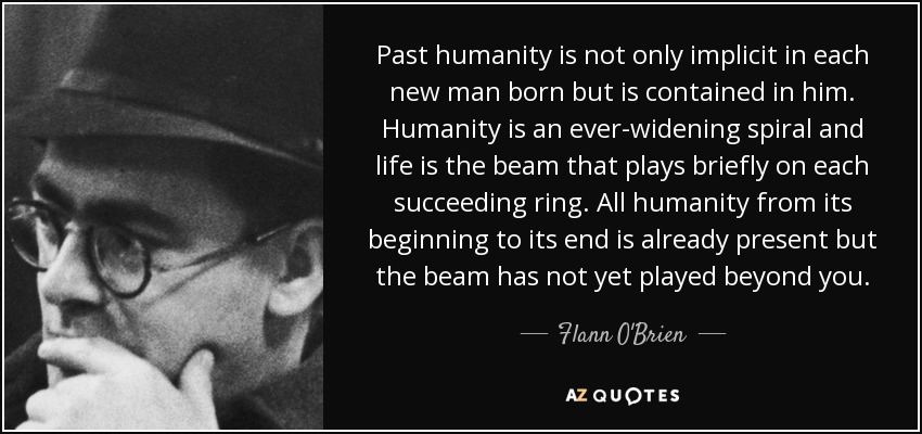Past humanity is not only implicit in each new man born but is contained in him. Humanity is an ever-widening spiral and life is the beam that plays briefly on each succeeding ring. All humanity from its beginning to its end is already present but the beam has not yet played beyond you. - Flann O'Brien