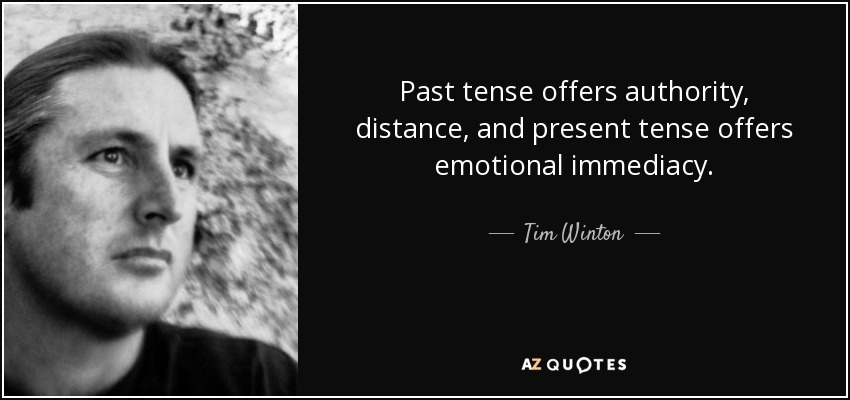 Past tense offers authority, distance, and present tense offers emotional immediacy. - Tim Winton