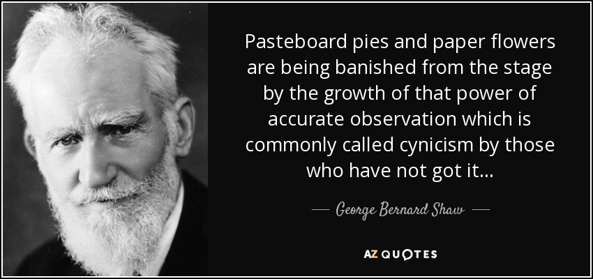 Pasteboard pies and paper flowers are being banished from the stage by the growth of that power of accurate observation which is commonly called cynicism by those who have not got it... - George Bernard Shaw