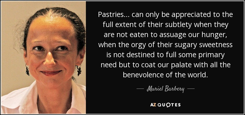 Pastries . . . can only be appreciated to the full extent of their subtlety when they are not eaten to assuage our hunger, when the orgy of their sugary sweetness is not destined to full some primary need but to coat our palate with all the benevolence of the world. - Muriel Barbery