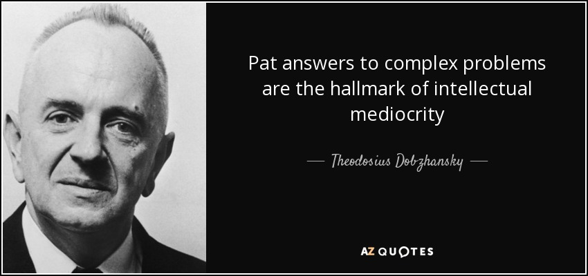 Pat answers to complex problems are the hallmark of intellectual mediocrity - Theodosius Dobzhansky