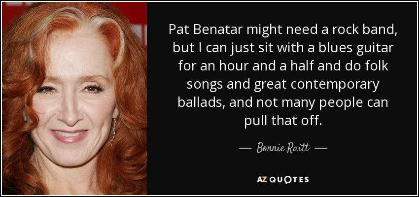 Pat Benatar might need a rock band, but I can just sit with a blues guitar for an hour and a half and do folk songs and great contemporary ballads, and not many people can pull that off. - Bonnie Raitt