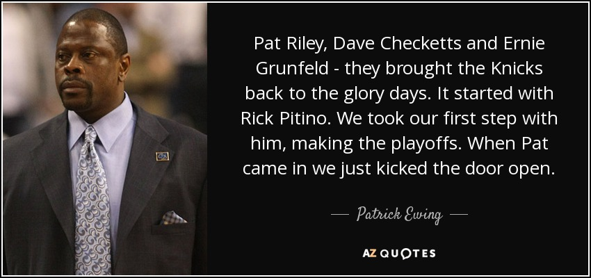 Pat Riley, Dave Checketts and Ernie Grunfeld - they brought the Knicks back to the glory days. It started with Rick Pitino. We took our first step with him, making the playoffs. When Pat came in we just kicked the door open. - Patrick Ewing