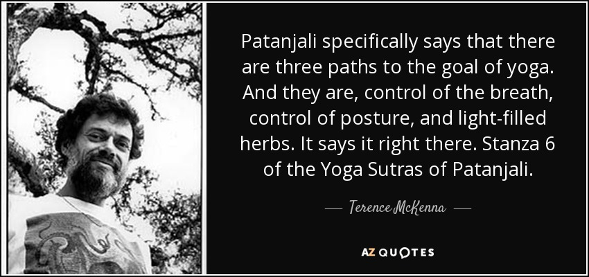 Patanjali specifically says that there are three paths to the goal of yoga. And they are, control of the breath, control of posture, and light-filled herbs. It says it right there. Stanza 6 of the Yoga Sutras of Patanjali. - Terence McKenna