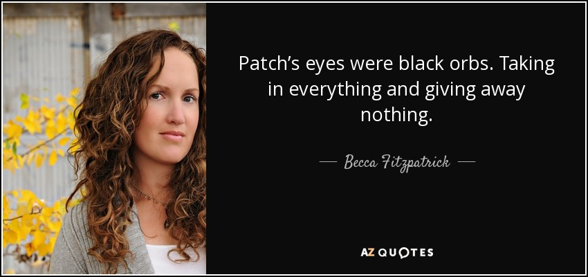 Patch's eyes were black orbs. Taking in everything and giving away nothing. - Becca Fitzpatrick