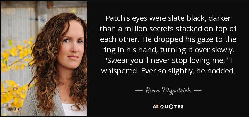 Patch's eyes were slate black, darker than a million secrets stacked on top of each other. He dropped his gaze to the ring in his hand, turning it over slowly.