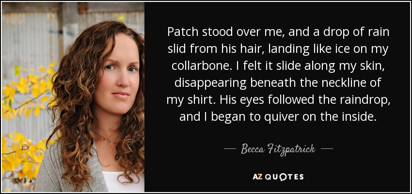 Patch stood over me, and a drop of rain slid from his hair, landing like ice on my collarbone. I felt it slide along my skin, disappearing beneath the neckline of my shirt. His eyes followed the raindrop, and I began to quiver on the inside. - Becca Fitzpatrick