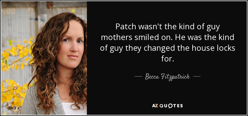Patch wasn't the kind of guy mothers smiled on. He was the kind of guy they changed the house locks for. - Becca Fitzpatrick