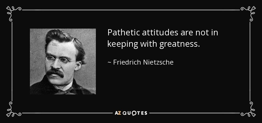 Pathetic attitudes are not in keeping with greatness. - Friedrich Nietzsche