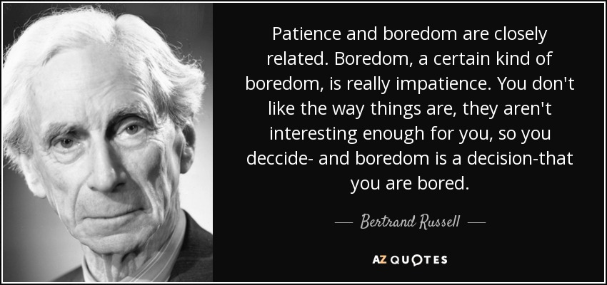 Patience and boredom are closely related. Boredom, a certain kind of boredom, is really impatience. You don't like the way things are, they aren't interesting enough for you, so you deccide- and boredom is a decision-that you are bored. - Bertrand Russell