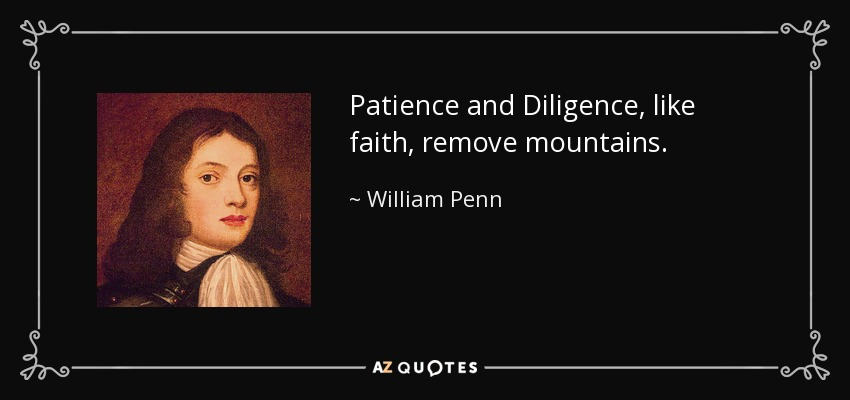 Patience and Diligence, like faith, remove mountains. - William Penn
