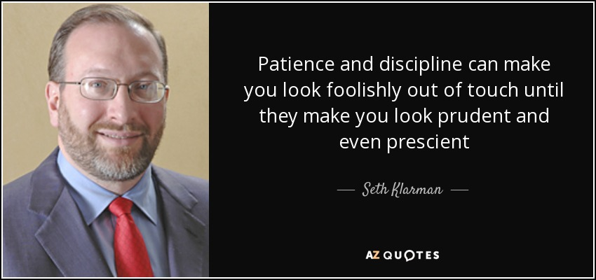 Patience and discipline can make you look foolishly out of touch until they make you look prudent and even prescient - Seth Klarman