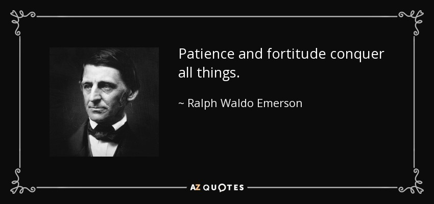 Patience and fortitude conquer all things. - Ralph Waldo Emerson