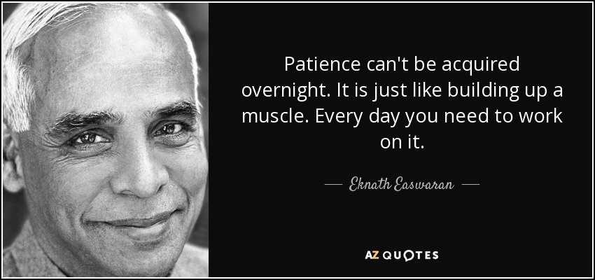 Patience can't be acquired overnight. It is just like building up a muscle. Every day you need to work on it. - Eknath Easwaran