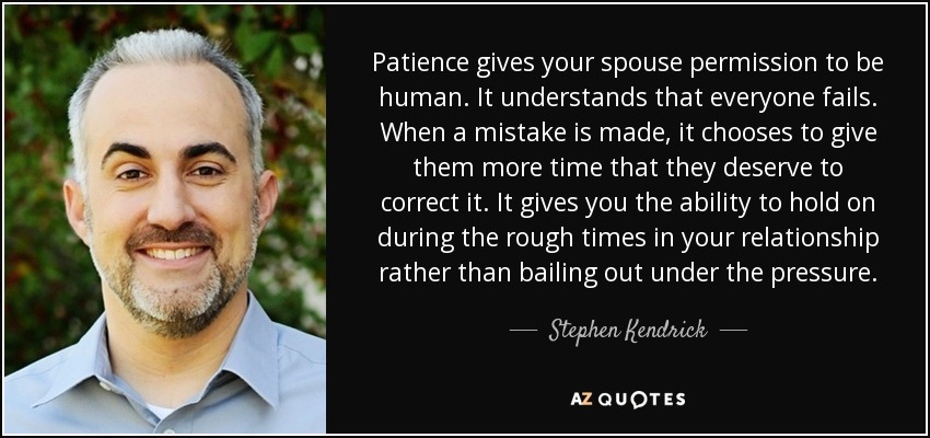 Patience gives your spouse permission to be human. It understands that everyone fails. When a mistake is made, it chooses to give them more time that they deserve to correct it. It gives you the ability to hold on during the rough times in your relationship rather than bailing out under the pressure. - Stephen Kendrick