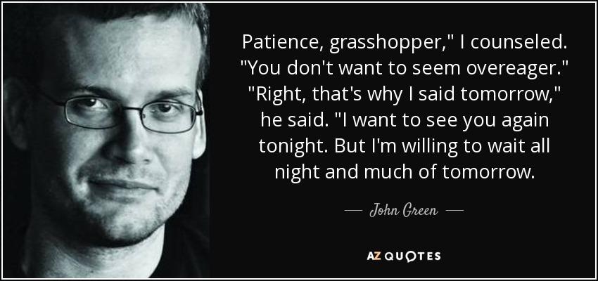 Patience, grasshopper,