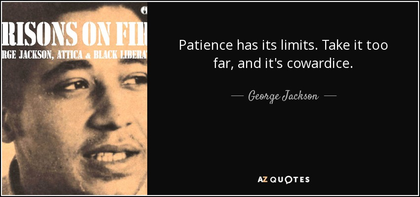 Patience has its limits. Take it too far, and it's cowardice. - George Jackson