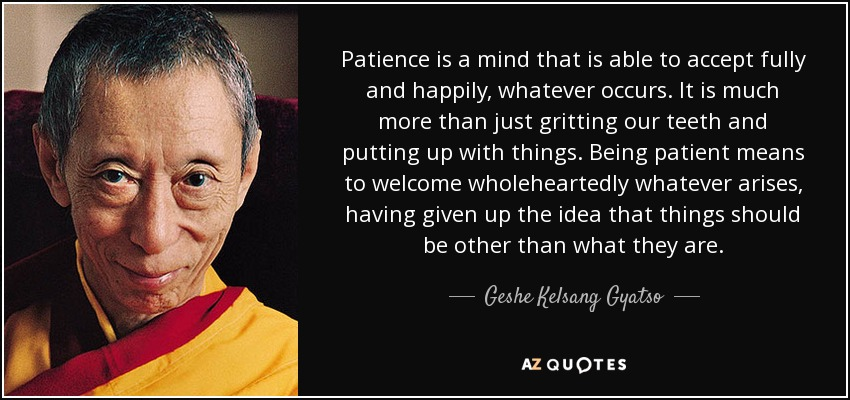 Patience is a mind that is able to accept fully and happily, whatever occurs. It is much more than just gritting our teeth and putting up with things. Being patient means to welcome wholeheartedly whatever arises, having given up the idea that things should be other than what they are. - Geshe Kelsang Gyatso