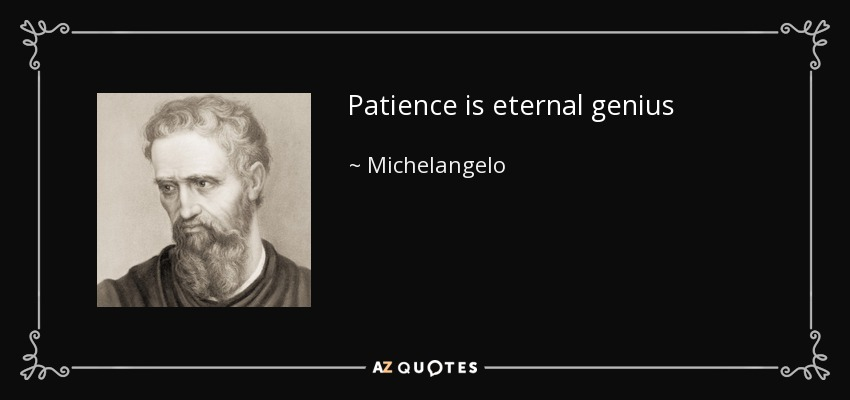 Patience is eternal genius - Michelangelo