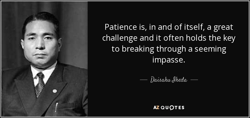 Patience is, in and of itself, a great challenge and it often holds the key to breaking through a seeming impasse. - Daisaku Ikeda