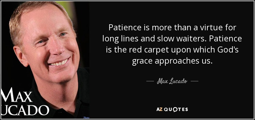 Patience is more than a virtue for long lines and slow waiters. Patience is the red carpet upon which God's grace approaches us. - Max Lucado